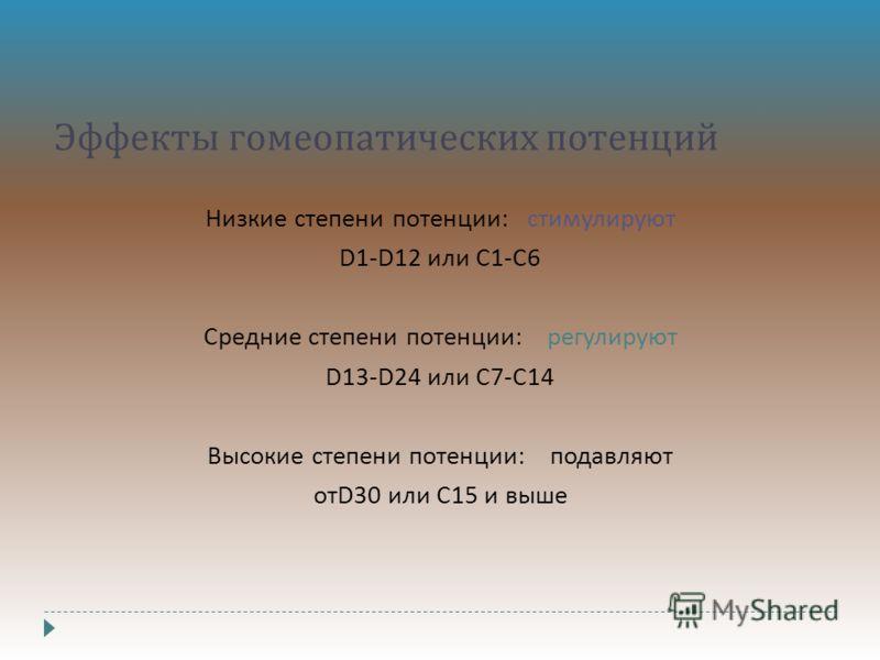 Эффекты гомеопатических потенций Низкие степени потенции : стимулируют D1-D12 или С 1- С 6 Средние степени потенции : регулируют D13-D24 или C7-C14 Высокие степени потенции : подавляют отD30 или С 15 и выше