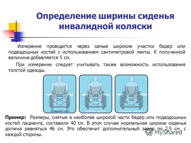 Определение ширины сиденья инвалидной коляски Измерение проводится через самые широкие участки бедер или подвздошных костей с использованием сантиметровой ленты. К полученной величине добавляется 5 см. При измерении следует учитывать также возможност