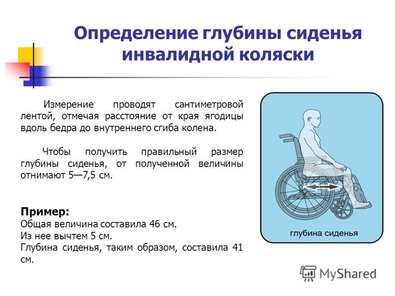 Определение глубины сиденья инвалидной коляски Измерение проводят сантиметровой лентой, отмечая расстояние от края ягодицы вдоль бедра до внутреннего сгиба колена. Чтобы получить правильный размер глубины сиденья, от полученной величины отнимают 57,5