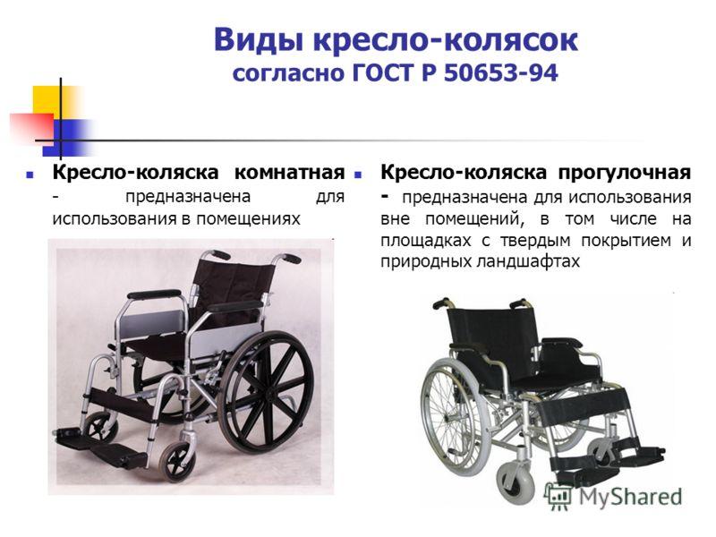 Виды кресло-колясок согласно ГОСТ Р 50653-94 Кресло-коляска комнатная - предназначена для использования в помещениях Кресло-коляска прогулочная - предназначена для использования вне помещений, в том числе на площадках с твердым покрытием и природных