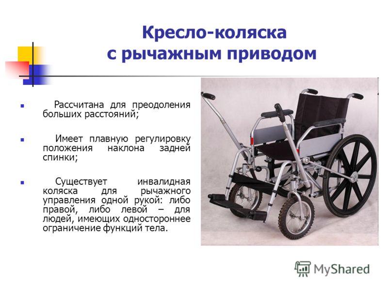 Кресло-коляска с рычажным приводом Рассчитана для преодоления больших расстояний; Имеет плавную регулировку положения наклона задней спинки; Существует инвалидная коляска для рычажного управления одной рукой: либо правой, либо левой – для людей, имею