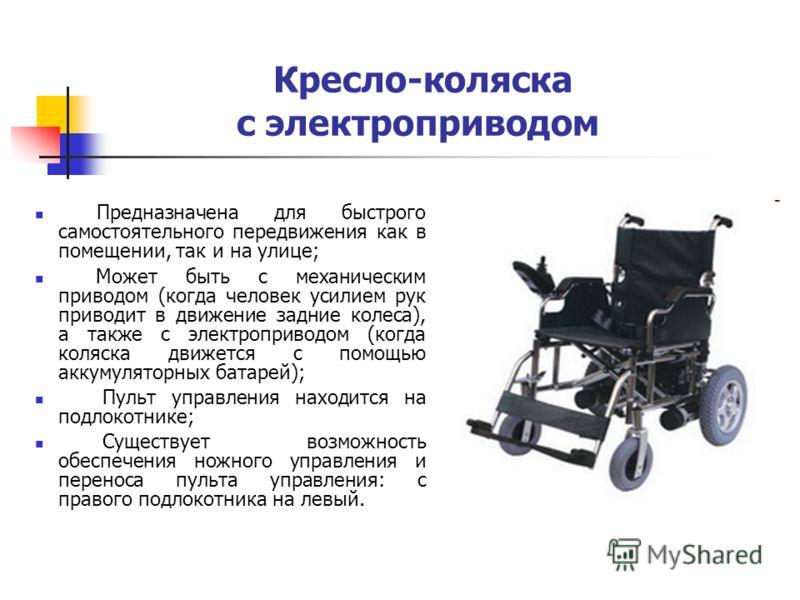 Кресло-коляска с электроприводом Предназначена для быстрого самостоятельного передвижения как в помещении, так и на улице; Может быть с механическим приводом (когда человек усилием рук приводит в движение задние колеса), а также с электроприводом (ко