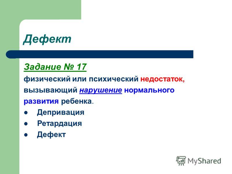 Дефект Задание 17 физический или психический недостаток, вызывающий нарушение нормального развития ребенка. Депривация Ретардация Дефект