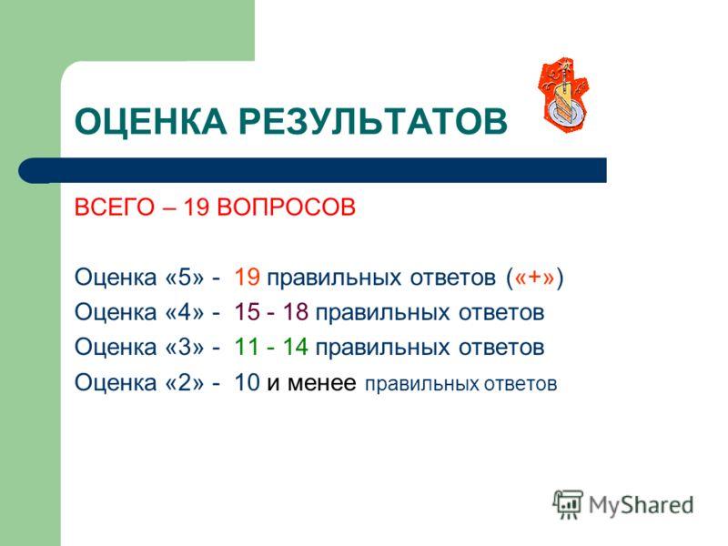 ОЦЕНКА РЕЗУЛЬТАТОВ ВСЕГО – 19 ВОПРОСОВ Оценка «5» - 19 правильных ответов («+») Оценка «4» - 15 - 18 правильных ответов Оценка «3» - 11 - 14 правильных ответов Оценка «2» - 10 и менее правильных ответов