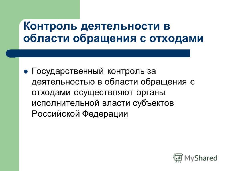 Контроль деятельности в области обращения с отходами Государственный контроль за деятельностью в области обращения с отходами осуществляют органы исполнительной власти субъектов Российской Федерации