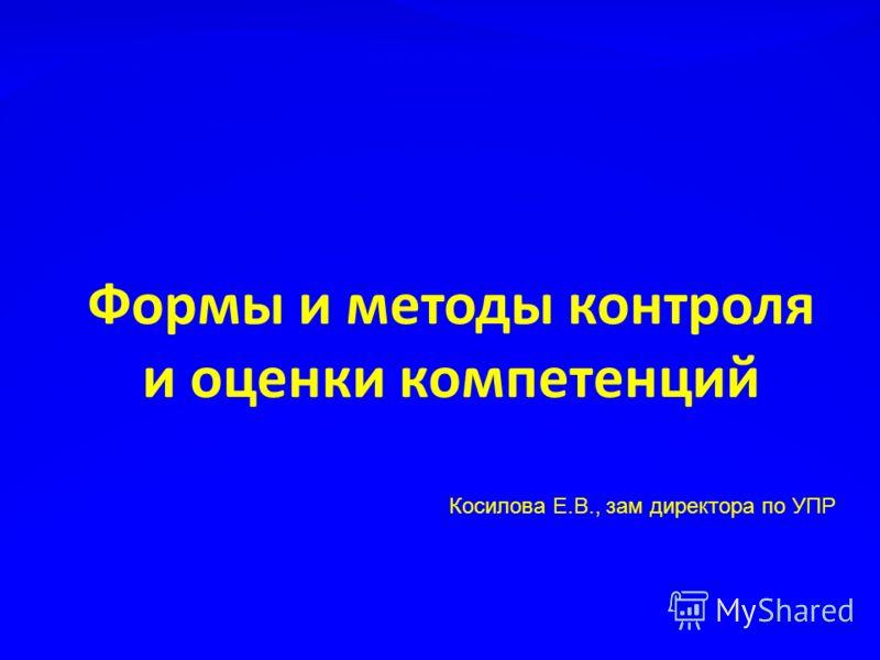 Формы и методы контроля и оценки компетенций Косилова Е.В., зам директора по УПР