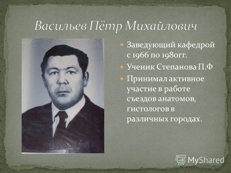 Заведующий кафедрой с 1966 по 1980гг. Ученик Степанова П.Ф Принимал активное участие в работе съездов анатомов, гистологов в различных городах.