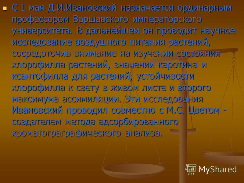 С 1 мая Д.И.Ивановский назначается ординарным профессором Варшавского императорского университета. В дальнейшем он проводит научное исследование воздушного питания растений, сосредоточив внимание на изучении состояния хлорофилла растений, значении ка