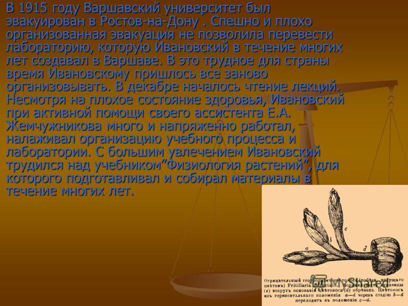 В 1915 году Варшавский университет был эвакуирован в Ростов-на-Дону. Спешно и плохо организованная эвакуация не позволила перевести лабораторию, которую Ивановский в течение многих лет создавал в Варшаве. В это трудное для страны время Ивановскому пр