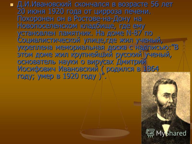 Д.И.Ивановский скончался в возрасте 56 лет 20 июня 1920 года от цирроза печени. Похоронен он в Ростове-на-Дону на Новопоселенском кладбище, где ему установлен памятник. На доме N-87 по Социалистической улице,где жил ученый, укреплена мемориальная дос