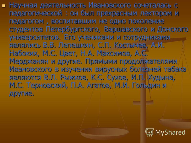 Научная деятельность Ивановского сочеталась с педагогической : он был прекрасным лектором и педагогом, воспитавшим не одно поколение студентов Петербургского, Варшавского и Донского университетов. Его учениками и сотрудниками являлись В.В. Лепешкин,