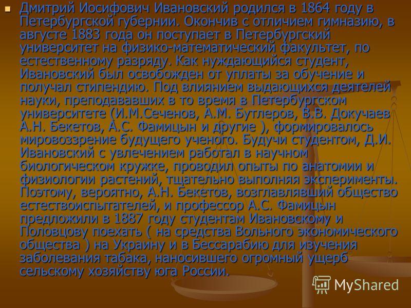 Дмитрий Иосифович Ивановский родился в 1864 году в Петербургской губернии. Окончив с отличием гимназию, в августе 1883 года он поступает в Петербургский университет на физико-математический факультет, по естественному разряду. Как нуждающийся студент