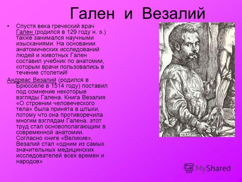 Гален и Везалий Спустя века греческий врач Гален (родился в 129 году н. э.) также занимался научными изысканиями. На основании анатомических исследований людей и животных Гален составил учебник по анатомии, которым врачи пользовались в течение столет