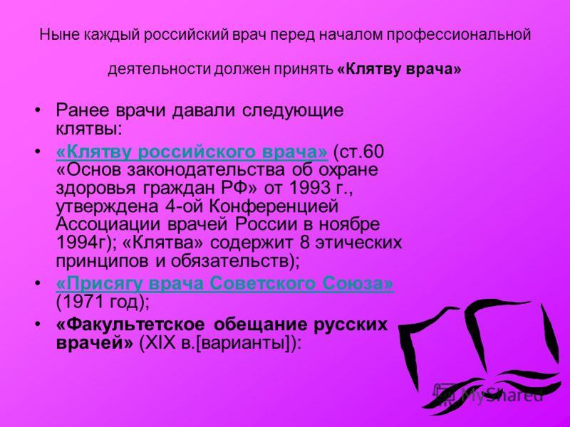 Ныне каждый российский врач перед началом профессиональной деятельности должен принять «Клятву врача» Ранее врачи давали следующие клятвы: «Клятву российского врача» (ст.60 «Основ законодательства об охране здоровья граждан РФ» от 1993 г., утверждена
