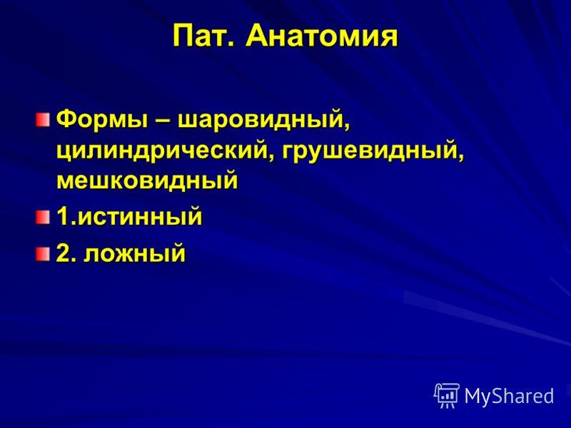 Пат. Анатомия Формы – шаровидный, цилиндрический, грушевидный, мешковидный 1.истинный 2. ложный