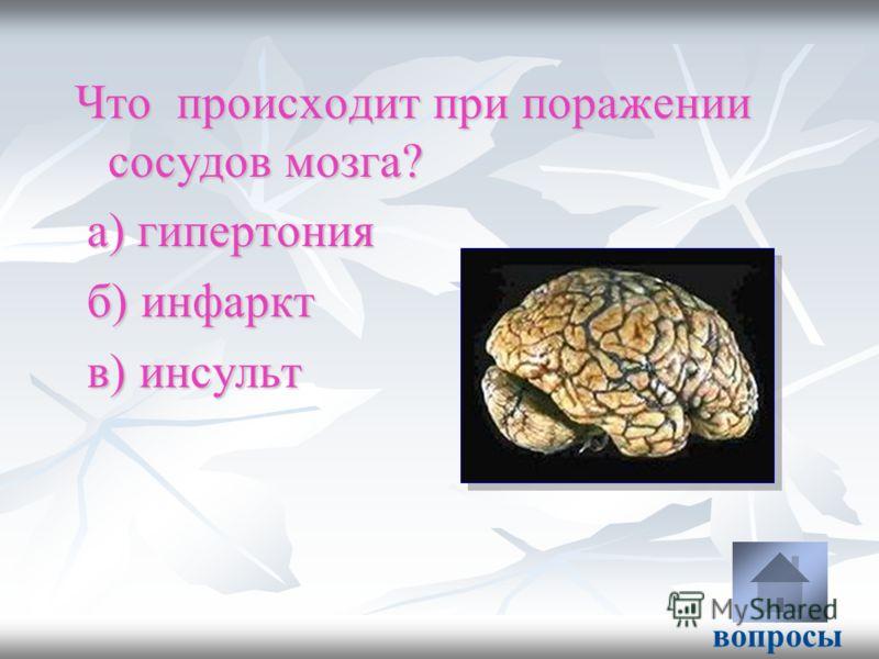 Что происходит при поражении сосудов мозга? а) гипертония а) гипертония б) инфаркт б) инфаркт в) инсульт в) инсульт вопросы