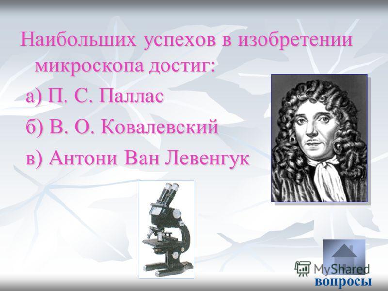 Наибольших успехов в изобретении микроскопа достиг: а) П. С. Паллас а) П. С. Паллас б) В. О. Ковалевский б) В. О. Ковалевский в) Антони Ван Левенгук в) Антони Ван Левенгук вопросы