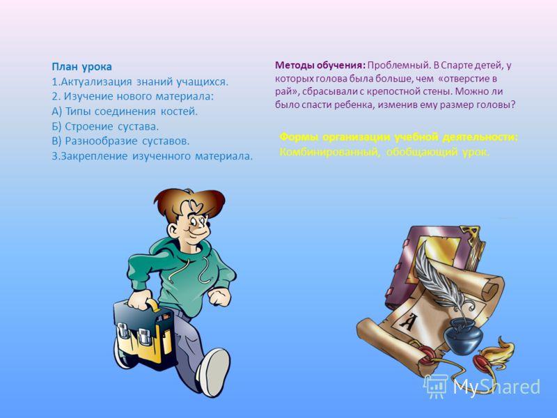 План урока 1.Актуализация знаний учащихся. 2. Изучение нового материала: А) Типы соединения костей. Б) Строение сустава. В) Разнообразие суставов. 3.Закрепление изученного материала. Методы обучения: Проблемный. В Спарте детей, у которых голова была