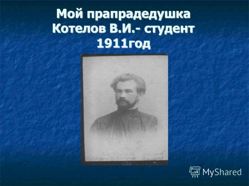 Мой прапрадедушка Котелов В.И.- студент 1911год