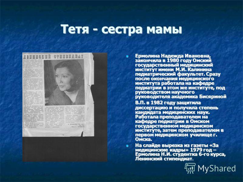 Тетя - сестра мамы Ермолина Надежда Ивановна, закончила в 1980 году Омский государственный медицинский институт имени М.И. Калинина педиатрический факультет. Сразу после окончания медицинского института работала на кафедре педиатрии в этом же институ
