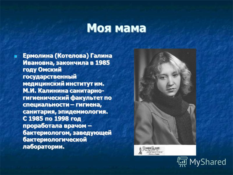 Моя мама Ермолина (Котелова) Галина Ивановна, закончила в 1985 году Омский государственный медицинский институт им. М.И. Калинина санитарно- гигиенический факультет по специальности – гигиена, санитария, эпидемиология. С 1985 по 1998 год проработала