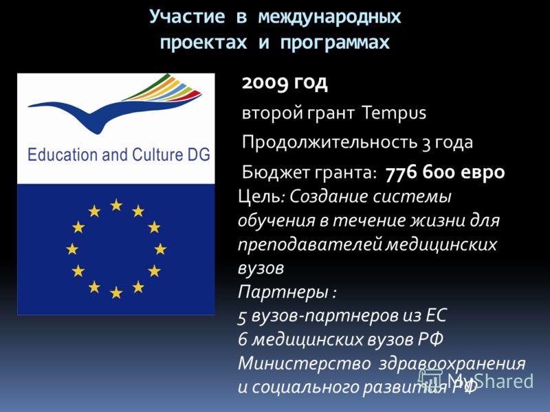 Участие в международных проектах и программах 2009 год второй грант Tempus Продолжительность 3 года Бюджет гранта: 776 600 евро Цель: Создание системы обучения в течение жизни для преподавателей медицинских вузов Партнеры : 5 вузов-партнеров из ЕС 6
