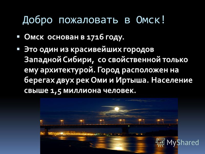 Добро пожаловать в Омск! Омск основан в 1716 году. Это один из красивейших городов Западной Сибири, со свойственной только ему архитектурой. Город расположен на берегах двух рек Оми и Иртыша. Население свыше 1,5 миллиона человек.