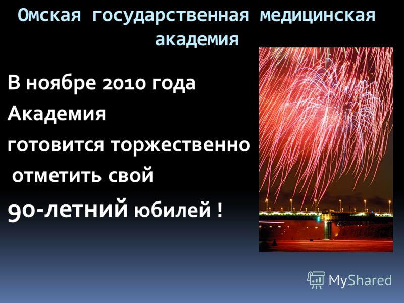 Омская государственная медицинская академия В ноябре 2010 года Академия готовится торжественно отметить свой 90-летний юбилей !