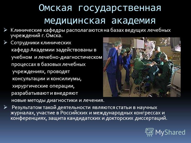 Омская государственная медицинская академия Клинические кафедры располагаются на базах ведущих лечебных учреждений г. Омска. Сотрудники клинических кафедр Академии задействованы в учебном и лечебно-диагностическом процессах в базовых лечебных учрежде
