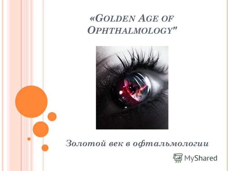 «G OLDEN A GE OF O PHTHALMOLOGY  Золотой век в офтальмологии