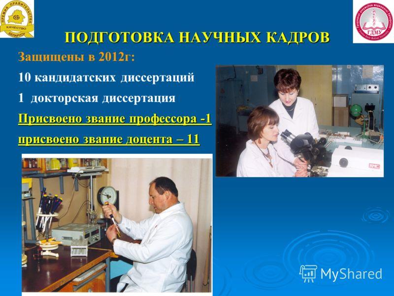 ПОДГОТОВКА НАУЧНЫХ КАДРОВ Защищены в 2012г: 10 кандидатских диссертаций 1 докторская диссертация Присвоено звание профессора -1 присвоено звание доцента – 11