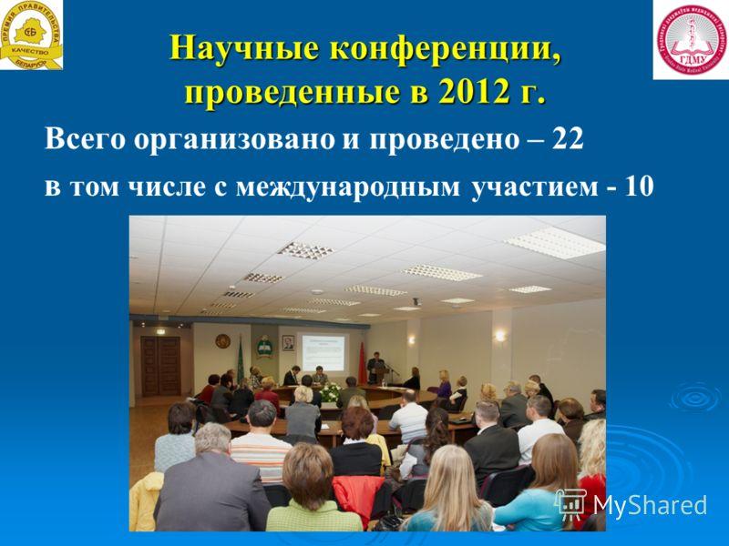 Научные конференции, проведенные в 2012 г. Всего организовано и проведено – 22 в том числе с международным участием - 10