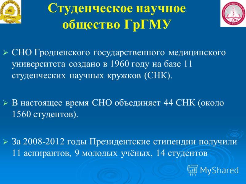 Студенческое научное общество ГрГМУ СНО Гродненского государственного медицинского университета создано в 1960 году на базе 11 студенческих научных кружков (СНК). В настоящее время СНО объединяет 44 СНК (около 1560 студентов). За 2008-2012 годы Прези