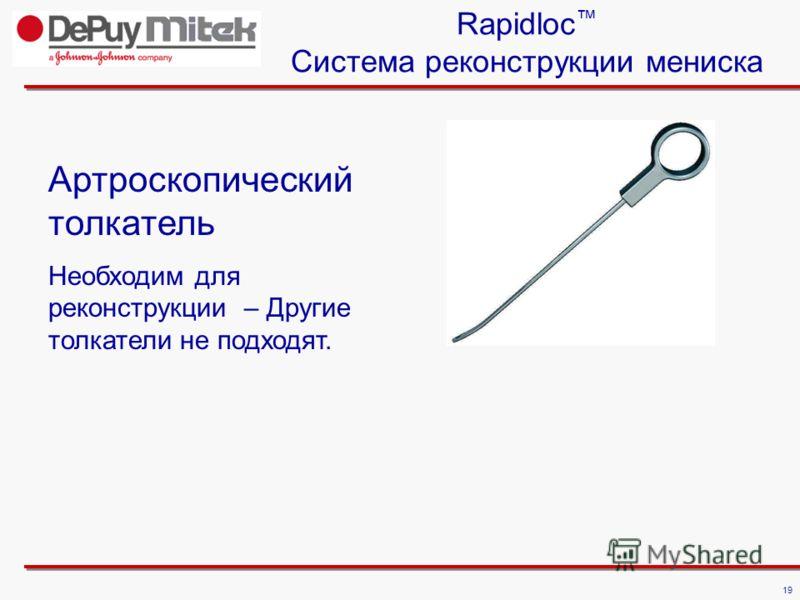 19 Rapidloc Система реконструкции мениска Артроскопический толкатель Необходим для реконструкции – Другие толкатели не подходят.