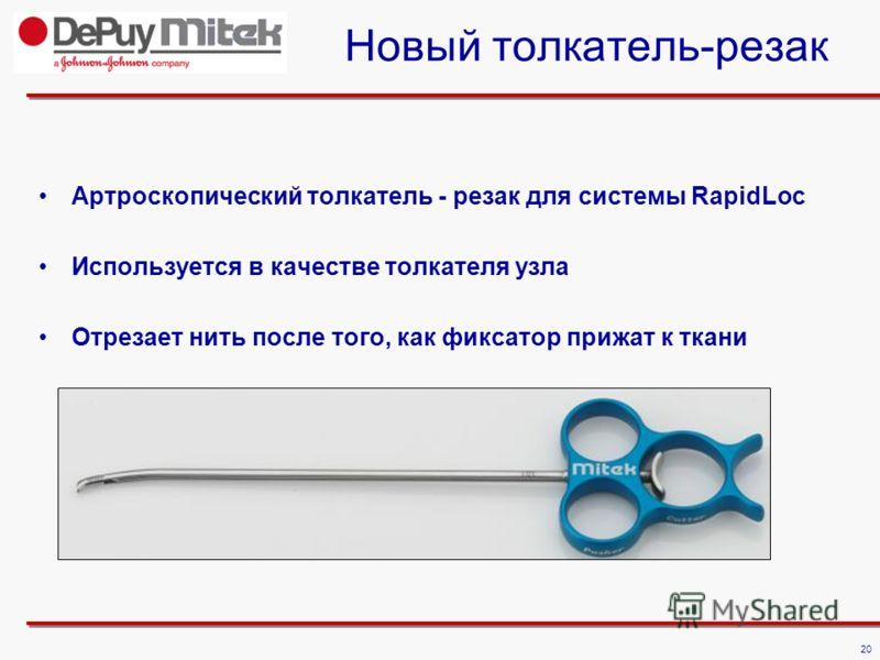 20 Новый толкатель-резак Артроскопический толкатель - резак для системы RapidLoc Используется в качестве толкателя узла Отрезает нить после того, как фиксатор прижат к ткани