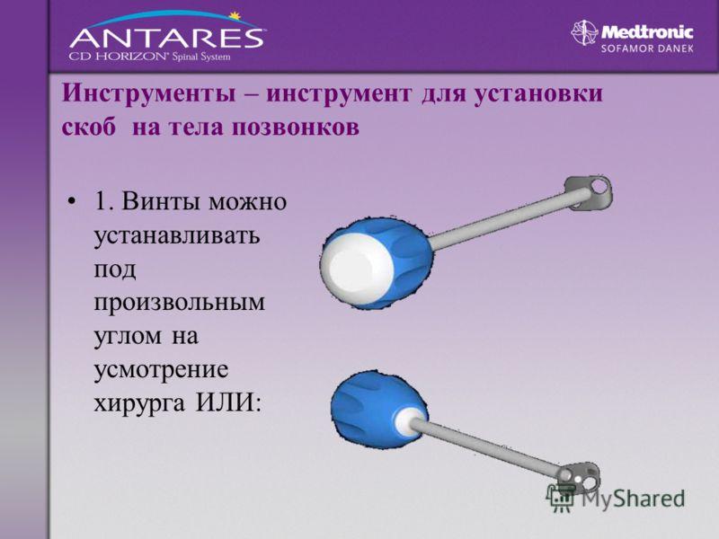Инструменты – инструмент для установки скоб на тела позвонков 1. Винты можно устанавливать под произвольным углом на усмотрение хирурга ИЛИ: