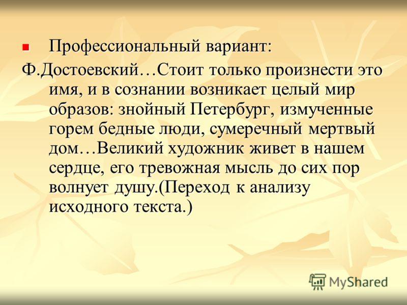 Профессиональный вариант: Профессиональный вариант: Ф.Достоевский…Стоит только произнести это имя, и в сознании возникает целый мир образов: знойный Петербург, измученные горем бедные люди, сумеречный мертвый дом…Великий художник живет в нашем сердце