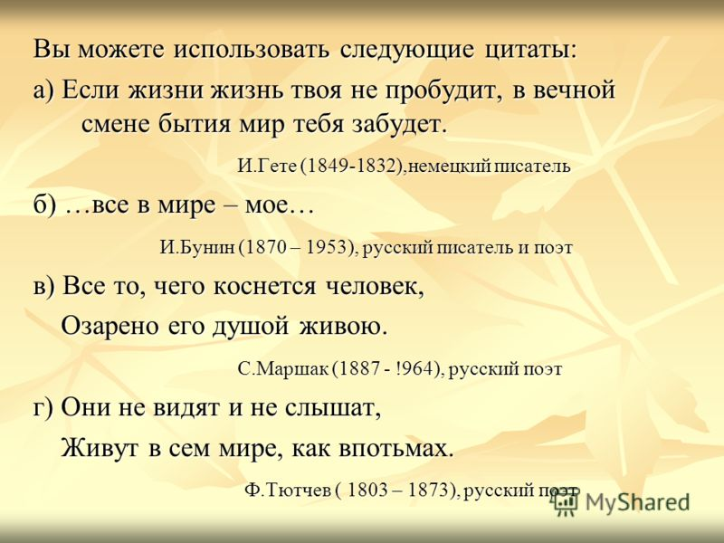 Вы можете использовать следующие цитаты: а) Если жизни жизнь твоя не пробудит, в вечной смене бытия мир тебя забудет. И.Гете (1849-1832),немецкий писатель И.Гете (1849-1832),немецкий писатель б) …все в мире – мое… И.Бунин (1870 – 1953), русский писат