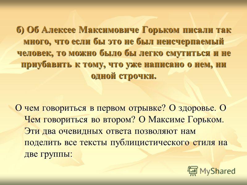 б) Об Алексее Максимовиче Горьком писали так много, что если бы это не был неисчерпаемый человек, то можно было бы легко смутиться и не приубавить к тому, что уже написано о нем, ни одной строчки. О чем говориться в первом отрывке? О здоровье. О Чем