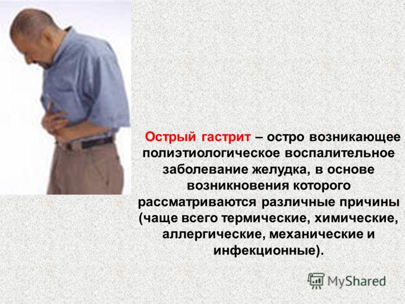 Острый гастрит – остро возникающее полиэтиологическое воспалительное заболевание желудка, в основе возникновения которого рассматриваются различные причины (чаще всего термические, химические, аллергические, механические и инфекционные).