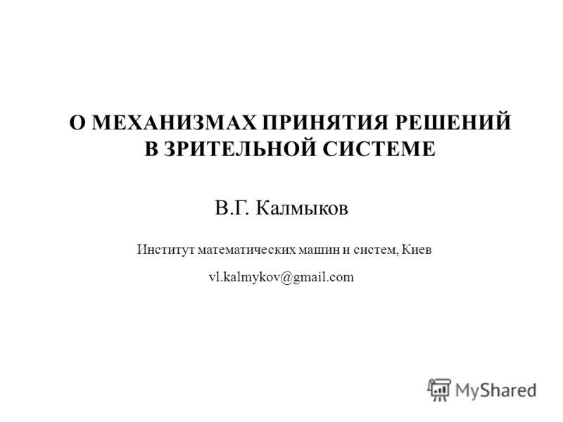 О МЕХАНИЗМАХ ПРИНЯТИЯ РЕШЕНИЙ В ЗРИТЕЛЬНОЙ СИСТЕМЕ В.Г. Калмыков Институт математических машин и систем, Киев vl.kalmykov@gmail.com