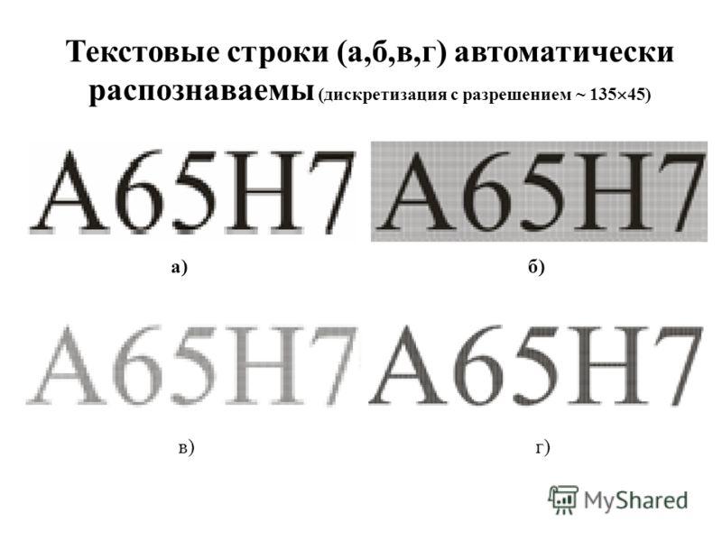 а) б) в) г) Текстовые строки (а,б,в,г) автоматически распознаваемы (дискретизация с разрешением ~ 135 45)