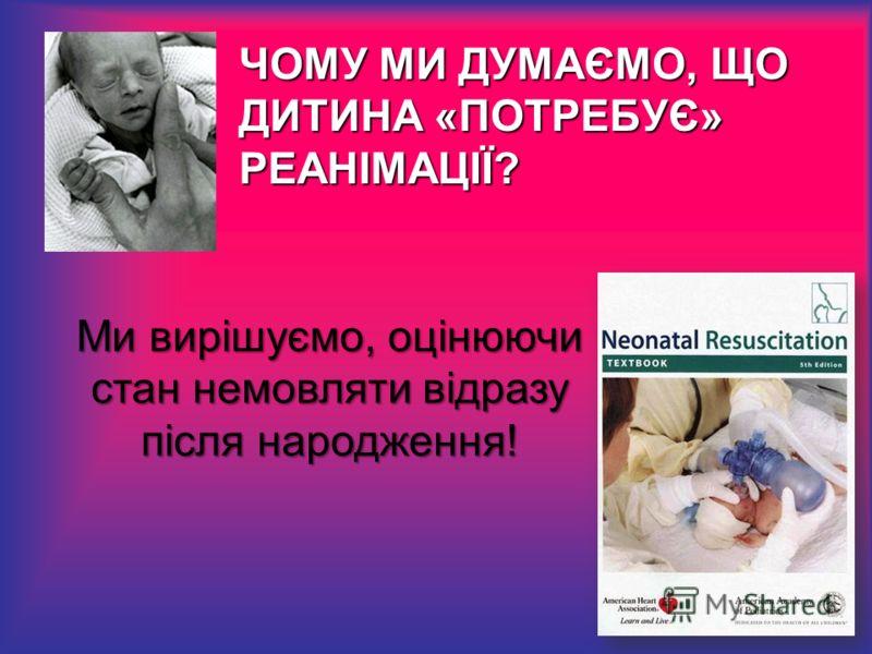 ЧОМУ МИ ДУМАЄМО, ЩО ДИТИНА «ПОТРЕБУЄ» РЕАНІМАЦІЇ? Ми вирішуємо, оцінюючи стан немовляти відразу після народження!