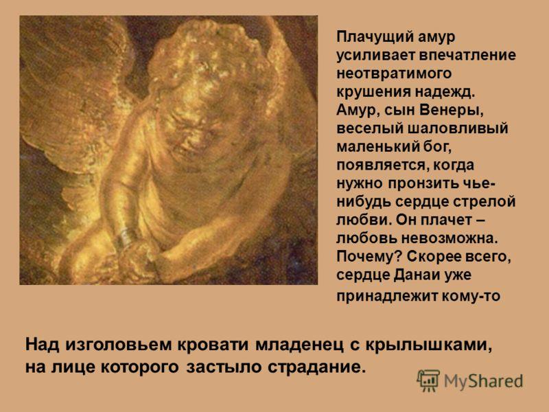 Над изголовьем кровати младенец с крылышками, на лице которого застыло страдание. Плачущий амур усиливает впечатление неотвратимого крушения надежд. Амур, сын Венеры, веселый шаловливый маленький бог, появляется, когда нужно пронзить чье- нибудь серд