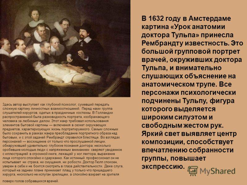 В 1632 году в Амстердаме картина «Урок анатомии доктора Тульпа» принесла Рембрандту известность. Это большой групповой портрет врачей, окруживших доктора Тульпа, и внимательно слушающих объяснение на анатомическом трупе. Все персонажи психологически