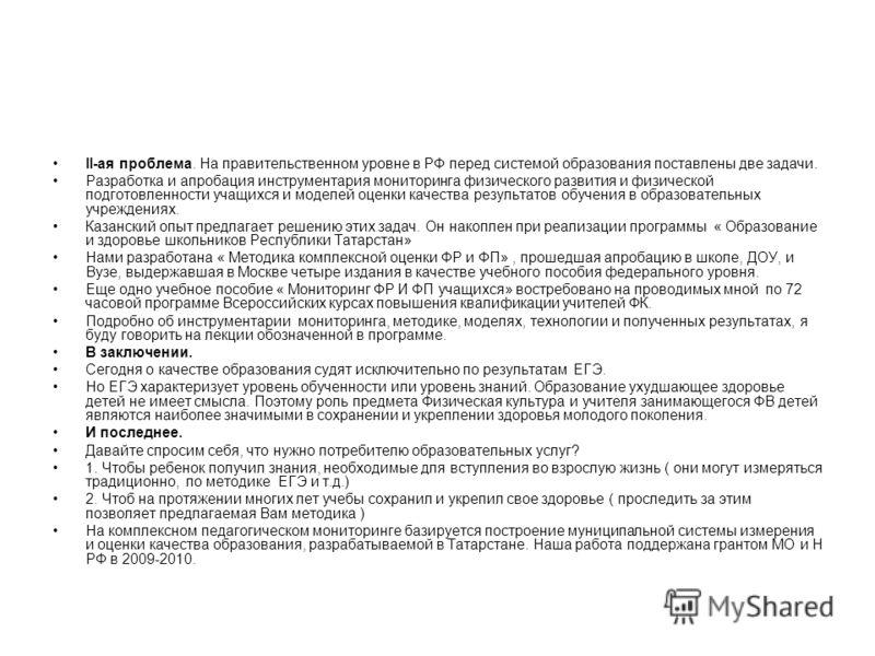 II-ая проблема. На правительственном уровне в РФ перед системой образования поставлены две задачи. Разработка и апробация инструментария мониторинга физического развития и физической подготовленности учащихся и моделей оценки качества результатов обу