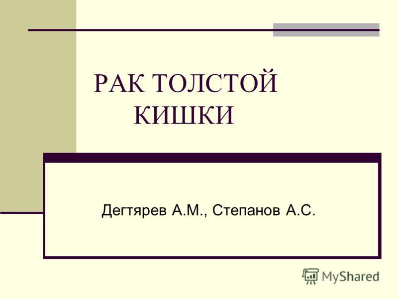 РАК ТОЛСТОЙ КИШКИ Дегтярев А.М., Степанов А.С.