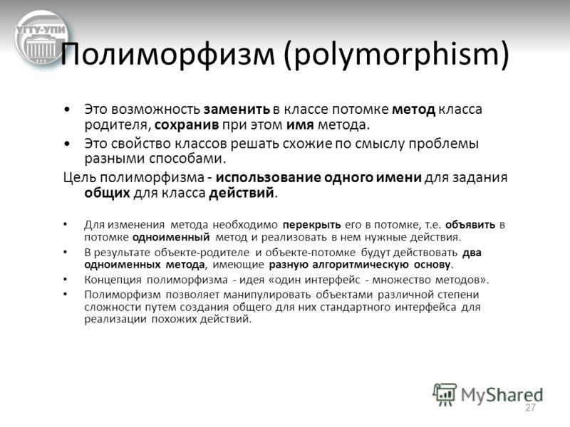 Полиморфизм (polymorphism) Это возможность заменить в классе потомке метод класса родителя, сохранив при этом имя метода. Это свойство классов решать схожие по смыслу проблемы разными способами. Цель полиморфизма - использование одного имени для зада