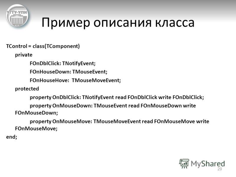 Пример описания класса TControl = class(TComponent) private FOnDblClick: TNotifyEvent; FOnHouseDown: TMouseEvent; FOnHouseHove: TMouseMoveEvent; protected property OnDblClick: TNotifyEvent read FOnDblClick write FOnDblClick; property OnMouseDown: TMo