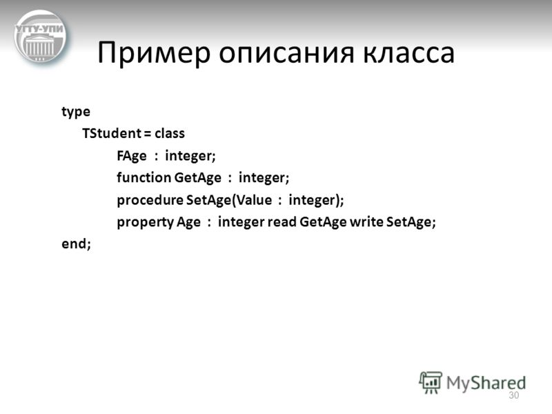 Пример описания класса type TStudent = class FAge : integer; function GetAge : integer; procedure SetAge(Value : integer); property Age : integer read GetAge write SetAge; end; 30